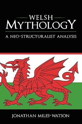 Welsh Mythology: A Neo-Structuralist Analysis - Miles-Watson, Jonathan