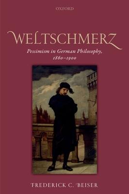 Weltschmerz: Pessimism in German Philosophy, 1860-1900 - Beiser, Frederick C.