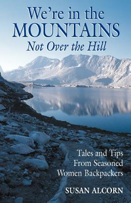 We're in the Mountains, Not Over the Hill: Tales and Tips from Seasoned Woman Backpackers - Alcorn, Susan
