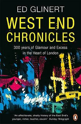 West End Chronicles: 300 Years of Glamour and Excess in the Heart of London - Glinert, Ed