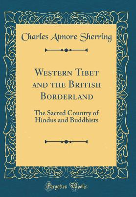 Western Tibet and the British Borderland: The Sacred Country of Hindus and Buddhists (Classic Reprint) - Sherring, Charles Atmore