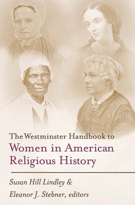 Westminster Handbook to Women in American Religious History - Lindley, Susan Hill (Editor), and Stebner, Eleanor J (Editor)