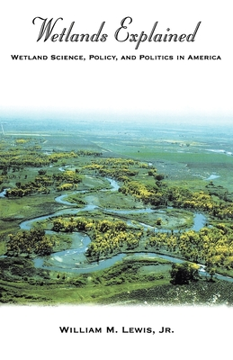 Wetlands Explained: Wetland Science, Policy, and Politics in America - Lewis, William M