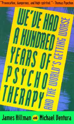 We've Had a Hundred Years of Psychotherapy--And the World's Getting Worse - Hillman, James, and Ventura, Michael