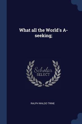 What All the World's A-Seeking; - Trine, Ralph Waldo