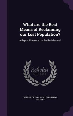 What Are the Best Means of Reclaiming Our Lost Population?: A Report Presented to the Ruri-Decanal - Of England Leeds Rural Deanery, Church