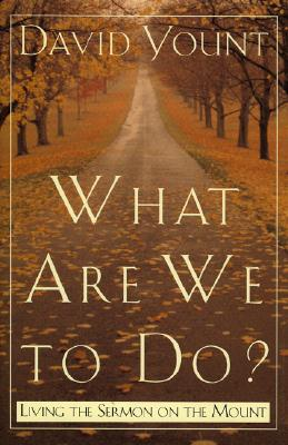 What Are We to Do?: Living the Sermon on the Mount - Yount, David J