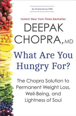 What Are You Hungry For?: The Chopra Solution to Permanent Weight Loss, Well-Being, and Lightness of Soul - Chopra, Deepak, M D