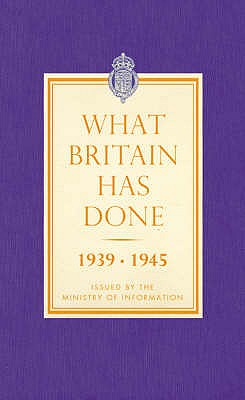 What Britain Has Done: September 1939 - 1945 a Selection of Outstanding Facts and Figures - Overy, Richard (Introduction by)
