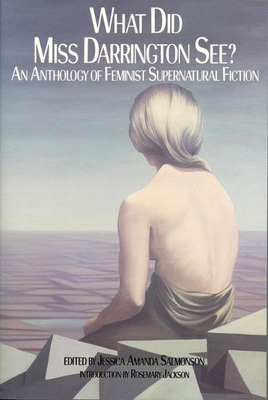 What Did Miss Darrington See?: An Anthology of Feminist Supernatural Fiction - Salmonson, Jessica Amanda (Editor), and Jackson, Rosemary, Dr. (Introduction by)