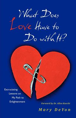 What Does Love Have to Do with It?: Excruciating Lessons on My Path to Enlightenment - Deyon, Mary