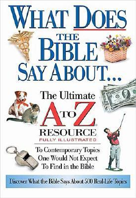 What Does the Bible Say about: The Ultimate A to Z Resource - Anderson, Ken, and Thomas Nelson Publishers