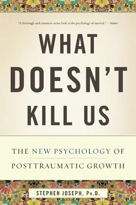 What Doesn't Kill Us: The New Psychology of Posttraumatic Growth - Joseph, Stephen, Ph.D.