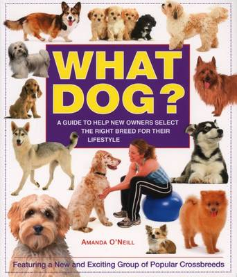 What Dog?: A Guide to Help New Owners Select the Right Breed for Their Lifestyle - O'Neill, Amanda, and De Ste. Croix, Philip (Editor), and Clucas, Philip (Designer)