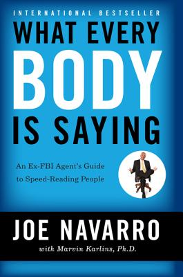 What Every Body Is Saying: An Ex-FBI Agent's Guide to Speed-Reading People - Navarro, Joe, and Karlins, Marvin, PH.D., PH D