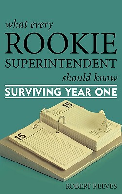 What Every Rookie Superintendent Should Know: Surviving Year One - Reeves, Robert