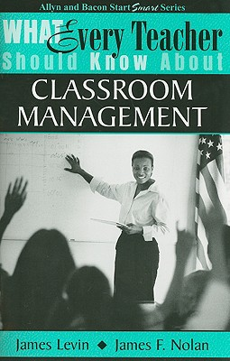 What Every Teacher Should Know about Classroom Management - Levin, James, and Nolan, James F