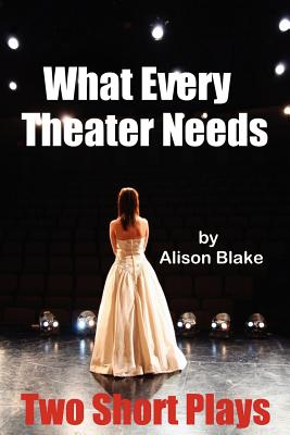What Every Theater Needs, Two Short Plays: Acting Edition - Blake, Alison