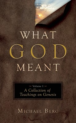 What God Meant, Volume 1: A Collection of Teachings on Genesis - Berg, Michael