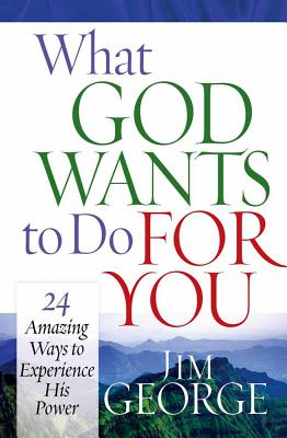 What God Wants to Do for You: 24 Amazing Ways to Experience His Power - George, Jim