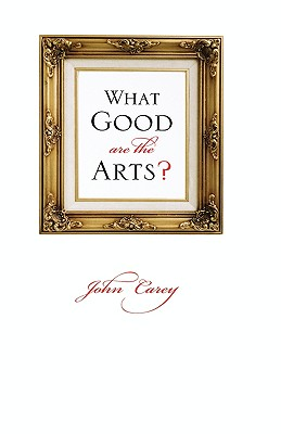 What Good Are the Arts? - Carey, John
