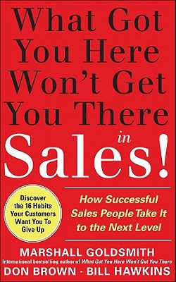 What Got You Here Won't Get You There in Sales!: How Successful Salespeople Take It to the Next Level - Goldsmith, Marshall, and Brown, Don, and Hawkins, Bill