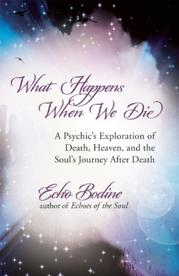 What Happens When We Die: A Psychic's Exploration of Death, Heaven, and the Soul's Journey After Death - Bodine, Echo