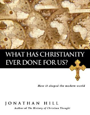 What Has Christianity Ever Done for Us?: How It Shaped the Modern World - Hill, Jonathan