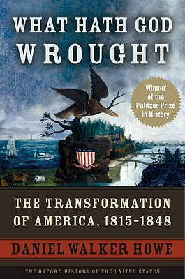 What Hath God Wrought: The Transformation of America, 1815-1848 - Howe, Daniel Walker