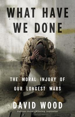 What Have We Done: The Moral Injury of Our Longest Wars - Wood, David, MR