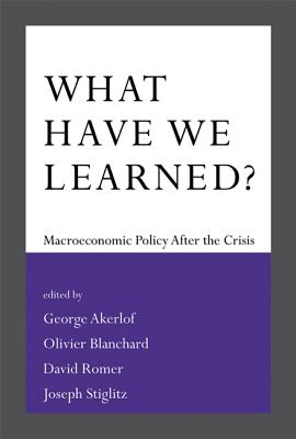 What Have We Learned?: Macroeconomic Policy After the Crisis - Akerlof, George A (Editor), and Blanchard, Olivier (Contributions by), and Romer, David (Contributions by)