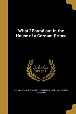 What I Found Out in the House of a German Prince - Williamson, Alice Muriel Livingston 186 (Creator), and English Governess (Creator)