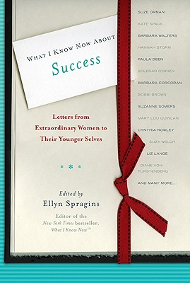 What I Know Now about Success: Letters from Extraordinary Women to Their Younger Selves - Spragins, Ellyn (Editor), and Orman, Suze (Contributions by), and Spade, Kate (Contributions by)