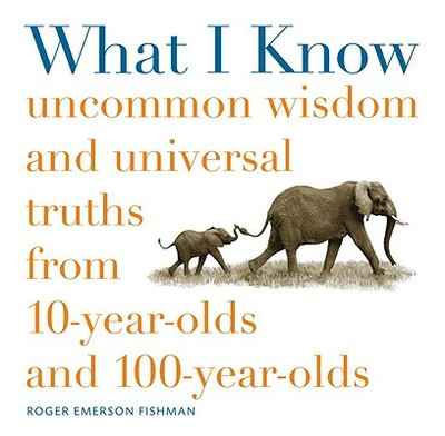 What I Know: Uncommon Wisdom and Universal Truths from 10-Year-Olds and 100-Year-Olds - Fishman, Roger, and Rohrlich, Joe
