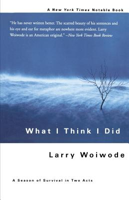 What I Think I Did: A Season of Survival in Two Acts - Woiwode, Larry