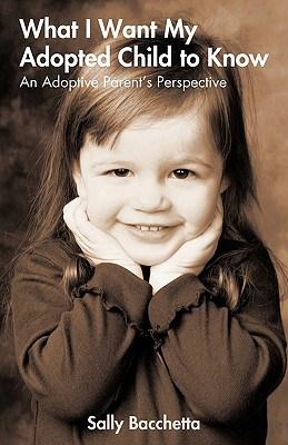 What I Want My Adopted Child to Know: An Adoptive Parent's Perspective - Sally Bacchetta, Bacchetta