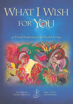 What I Wish for You: 52 Heart Inspirations for Joyful Living - Hardy-Shamaya, Alexandra, and Guruda, Isaac D