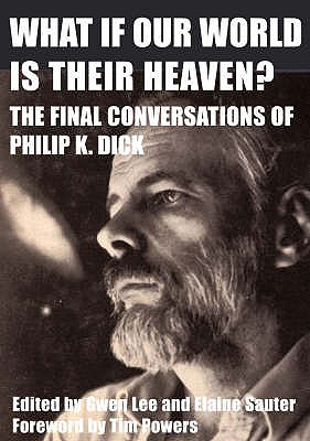 What If Our World is Their Heaven?: The Final Conversations of Philip K. Dick - Lee, Gwen (Editor), and Sauter, Doris Elaine (Editor), and Powers, Tim (Foreword by)