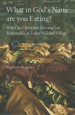 What in God's Name Are You Eating?: How Can Christians Live and Eat Responsibly in Today's Global Village? - Francis, Andrew