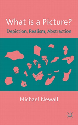 What is a Picture?: Depiction, Realism, Abstraction - Newall, Michael