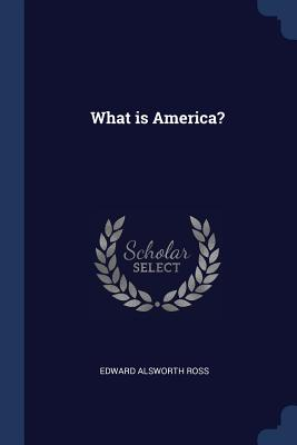 What Is America? - Ross, Edward Alsworth