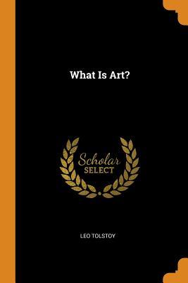 What Is Art? - Tolstoy, Leo