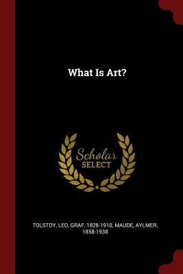 What Is Art? - Tolstoy, Leo Nikolayevich, Count (Creator), and Maude, Aylmer