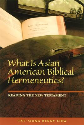 What Is Asian American Biblical Hermeneutics? Reading the New Testament - Liew, Tat-Siong Benny