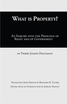What Is Property?: An Inquiry Into the Principle of Right and of Government - Proudhon, Pierre-Joseph