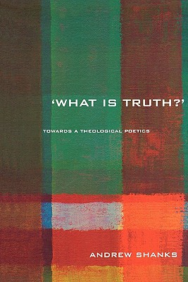 'What Is Truth?': Towards a Theological Poetics - Shanks, Andrew