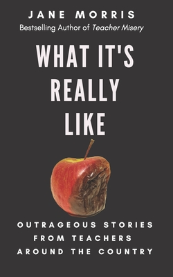 What It's Really Like: Outrageous Stories from Teachers Around the Country - Morris, Jane
