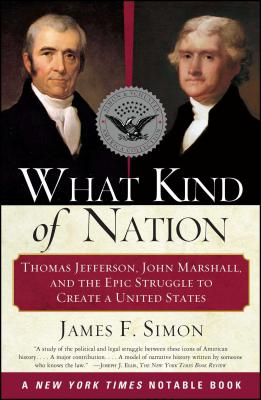 What Kind of Nation: Thomas Jefferson, John Marshall, and the Epic Struggle to Create a United States - Simon, James F