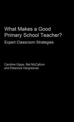 What Makes a Good Primary School Teacher - Gipps, Caroline V, and Hargreaves, Eleanore, Dr., and McCallum, Bet