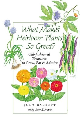 What Makes Heirloom Plants So Great?: Old-Fashioned Treasures to Grow, Eat, and Admire - Barrett, Judy